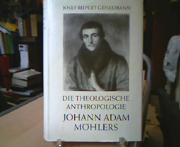 Geiselmann, Josef Rupert. Die theologische Anthropologie Johann Adam Möhlers. Ihr geschichtlicher Wandel.