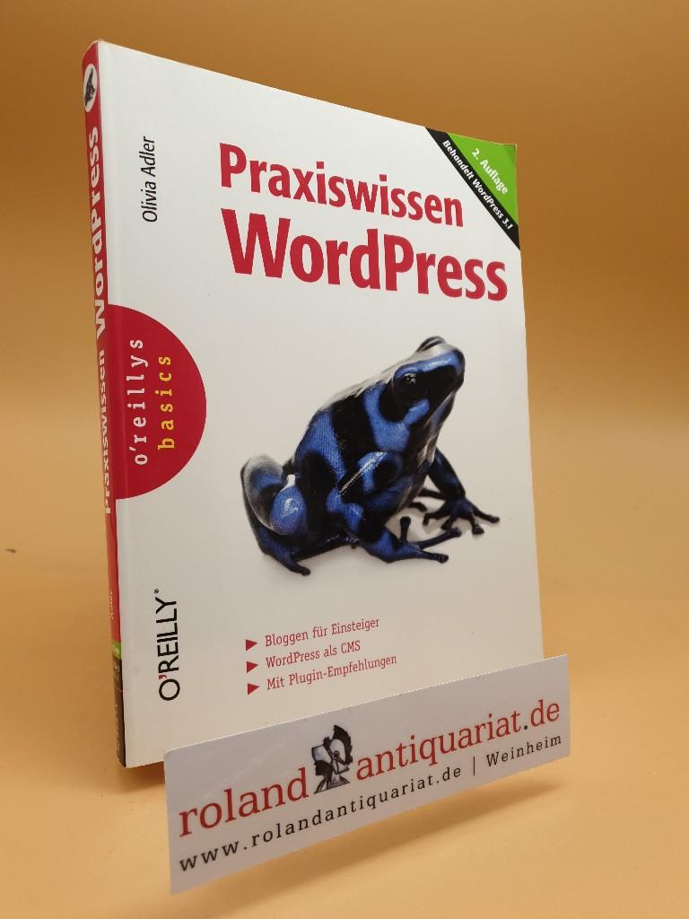 Praxiswissen WordPress : [behandelt WordPress 3.1 ; Bloggen für Einsteiger ; WordPress als CMS ; mit Plugin-Empfehlungen] / Olivia Adler / O'Reillys basics  2. Aufl. - Adler, Olivia