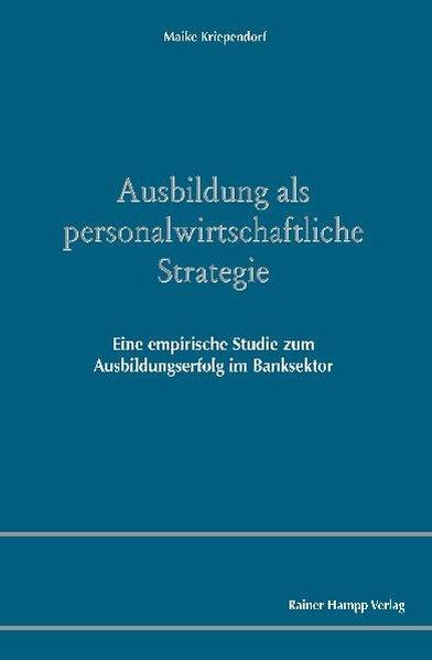 Ausbildung als personalwirtschaftliche Strategie Eine empirische Studie zum Ausbildungserfolg im Banksektor 1., Aufl., - Kriependorf, Maike