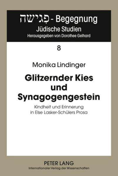 Glitzernder Kies und Synagogengestein Kindheit und Erinnerung in Else Lasker-Schülers Prosa - Lindinger, Monika