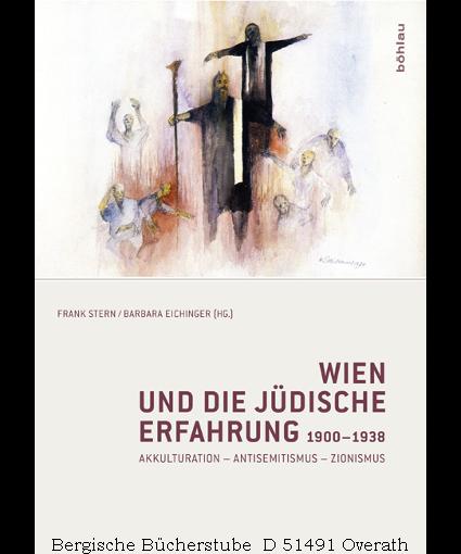 Wien und die jüdische Erfahrung 1900-1938.  Akkulturation - Antisemitismus - Zionismus. - Stern, Frank / Eichinger, Barbara
