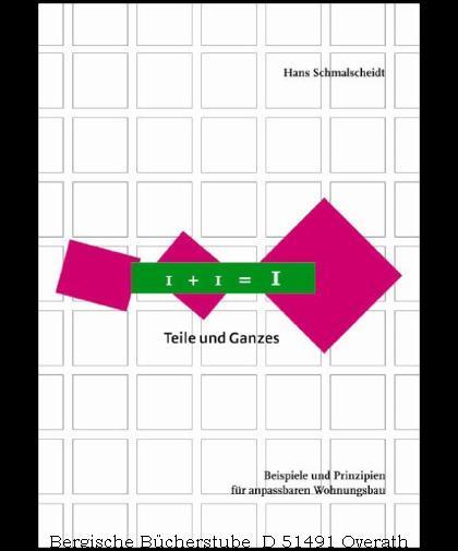 1 + 1 = 1 Teile und Ganzes. Beispiele und Prinzipien für anpassbaren Wohnungsbau. - Schmalscheidt, Hans