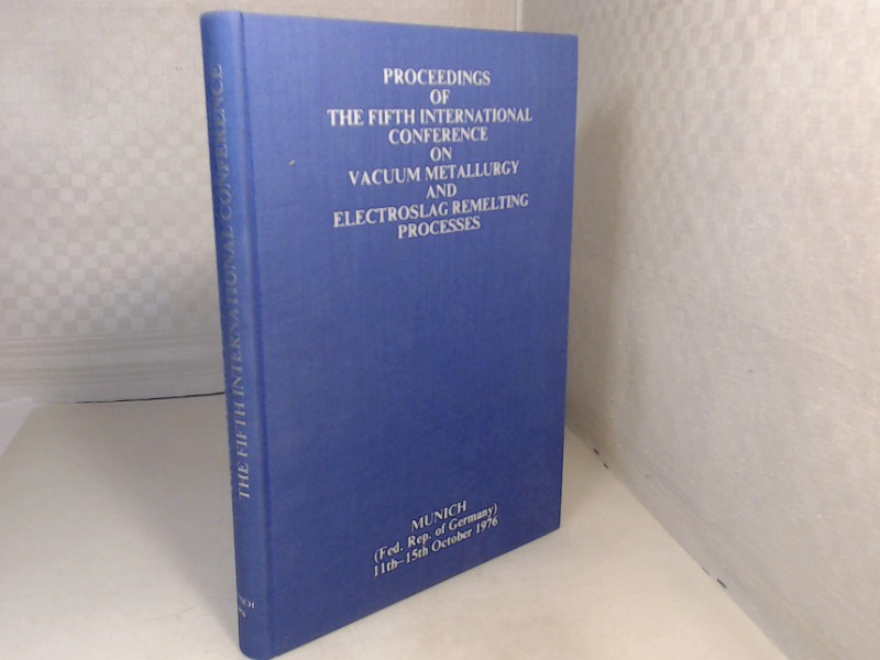Proceedings of the Fifth International Conference on Vaccum Metallurgy and Electroslag Remelting Processes Munich, October 11-15, 1976.