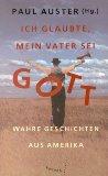 Ich glaubte, mein Vater sei Gott : wahre Geschichten aus Amerika. Paul Auster (hg.). Dt. von Thomas Gunkel ...