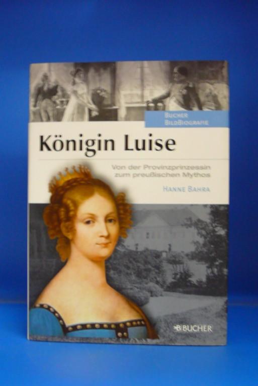 Bahra, Hanne. Königin Luise. Von der Provinzprinzessin zum preußischen Mythos. o.A.