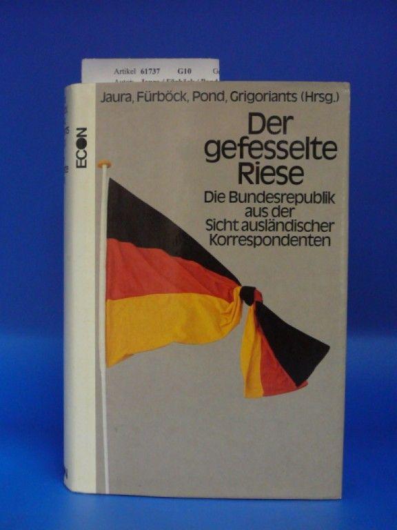 Jaura / Fürböck / Pond / Grgoriants. Der gefesselte Riese. Die Bundesrepublik Deutschland aus der Sicht ausländischer Korrespondenten. 1. Auflage.