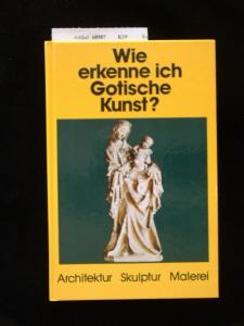 Wie erkenne ich Gotische Kunst ?. Architektur-Skulptur-Malerei. 1. Auflage.