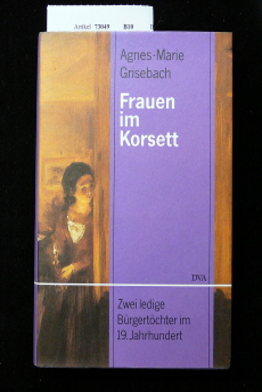 Frauen im Korsett. Zwei ledige Bürgertöchter im 19. Jahrhundert. 1. Auflage.
