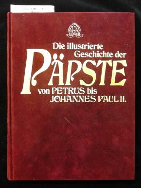Die illustrierte Geschichte der Päpste von Petrus bis Johannes Paul II.