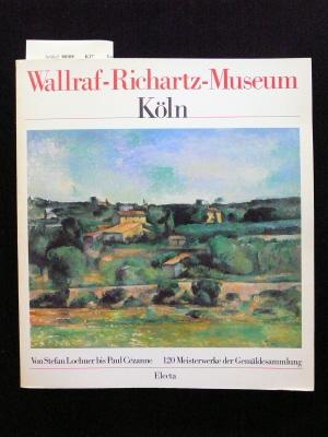 Wallraf-Richartz-Museum. Wallraf-Richartz-Museum der Stadt Köln. Von Stefan Lochner bis Paul Cézanne. 120 Meisterwerke der Gemäldesammlung.