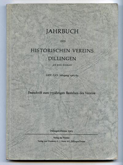 Jahrbuch des Historischen Vereins Dillingen a.d. Donau. LXIV. / LXV. Jahrgang 1962 / 63. Festschrift zum 75-jährigen Bestehen des Vereins.