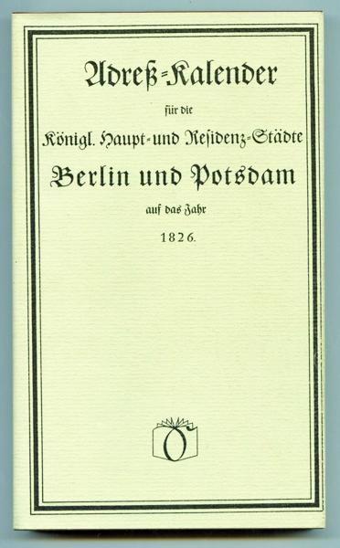 Adreß-Kalender für die Königl. Haupt- und Residenz-Städte Berlin und Potsdam auf das Jahr 1826.