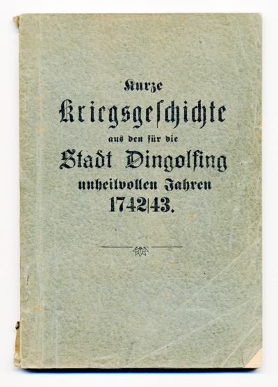 Beschreibung über den feindlichen Einfall im Oesterreichischen Erbfolgekrieg in Dingolfing & Umgebung und über die Einäscherung der Stadt in den Jahren 1742 und 1743.
