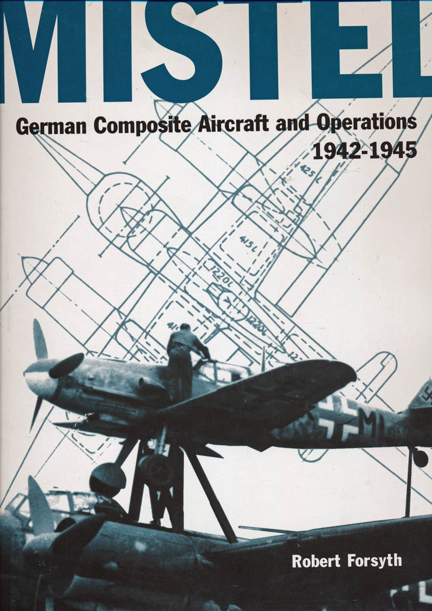 Mistel. German Composite Aircraft and Operations 1942-1945.