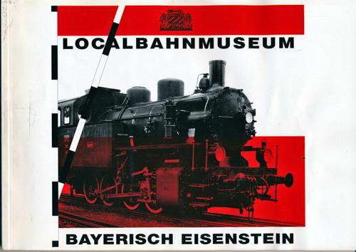 Localbahnmuseum Bayrisch Eisenstein. Katalog - mit kleinem Nachschlagewerk zu den bayerischen Nebenbahnen, Privatbahnen und Bergbahnen speziell deren Triebfahrzeuge (bis 1950).