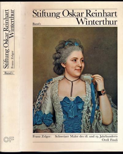 Stiftung Oskar Reinhart Winterthur Band 1: Schweizer Maler des 18. und 19. Jahrhunderts. 2., verbess. Aufl.