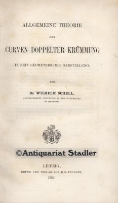 Schell, Wilhelm: Allgemeine Theorie der Curven doppelter Krümmung in rein geometrischer Darstellung. Zur Einführung in das Studium der Curventheorie. 1. Aufl.