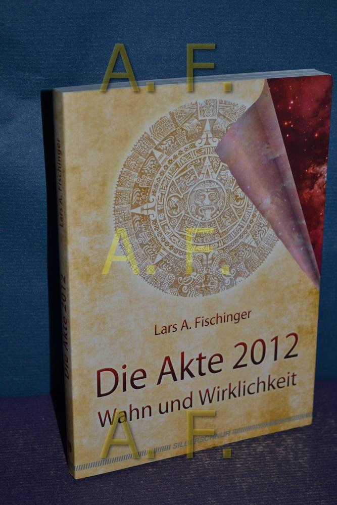 Die Akte 2012 : Wahn und Wirklichkeit.  1. Aufl. - Fischinger, Lars A.