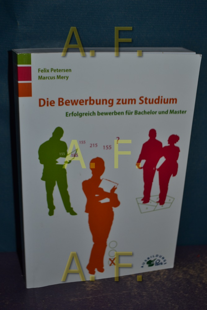 Die Bewerbung zum Studium : Erfolgreich bewerben für Bachelor und Master.  1. Aufl. - Petersen, Felix und Marcus Mery