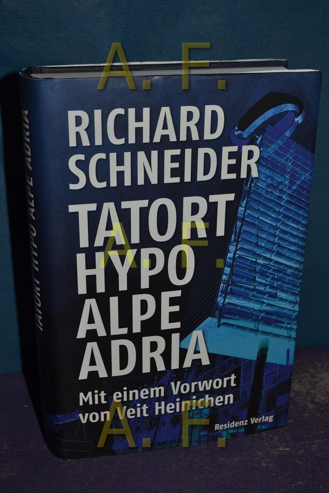 Tatort Hypo Alpe Adria. Mit einem Vorw. von Veit Heinichen - Schneider, Richard und Veit (Vorr.) Heinichen