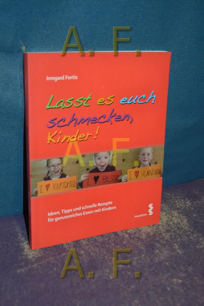 Lasst es euch schmecken, Kinder : Ideen, Tipps und gesunde Rezepte für genussreiches Essen mit Kindern - Irmgard Fortis
