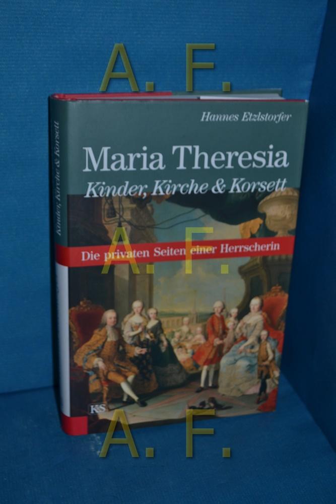 Maria Theresia : Kinder, Kirche & Korsett , die privaten Seiten einer Herrscherin Hannes Etzlstorfer - Etzlstorfer, Hannes