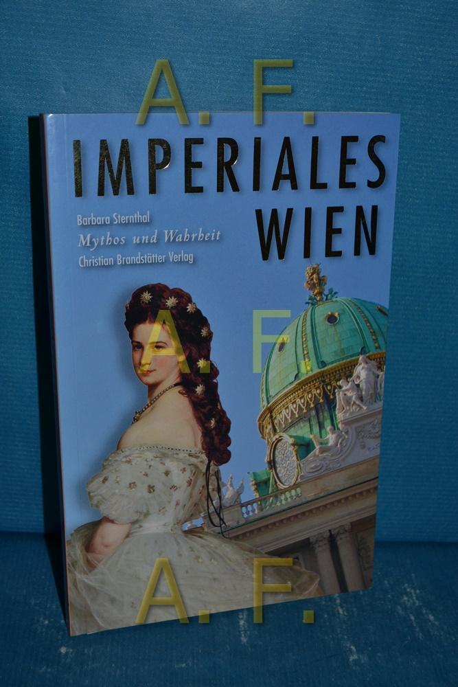 Imperiales Wien. Mythos und Wahrheit 1. Aufl. - Sternthal, Barbara