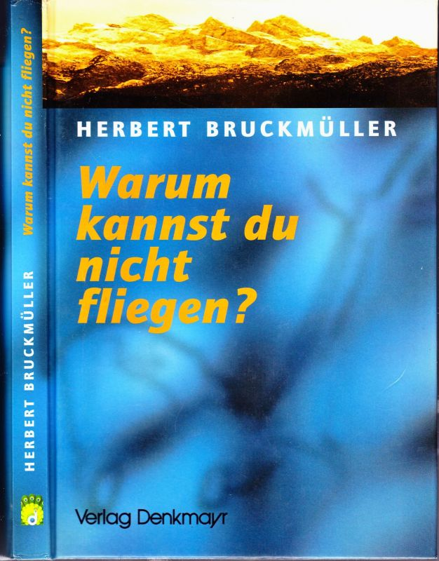 BUCKMÜLLER, Herbert Warum kannst du nicht fliegen? Eine Odyssee im Toten Gebirge.