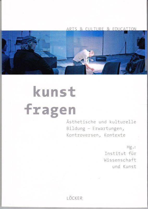 kunst fragen. Ästhetische und kulturelle Bildung - Erwartungen, Kontroversen, Kontexte. Hrsg. v. Institut für Wissenschaft und Kunst.