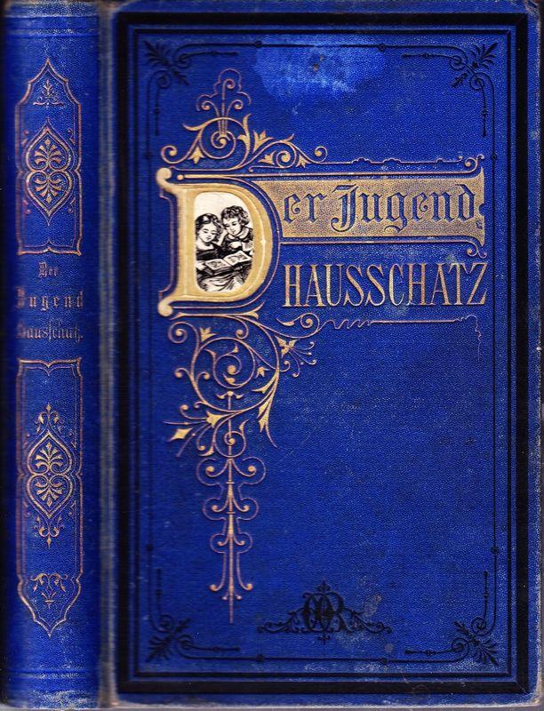 Der JUGEND HAUSSCHATZ. Ein Buch für die reifere Jugend sowie zum Vorlesen im häuslichen Kreise. Nach den besten Quellen bearb.