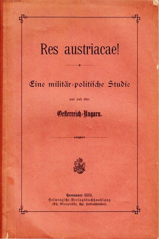 RES AUSTRIACAE! Eine militär-politische Studie aus und über Österreich-Ungarn.