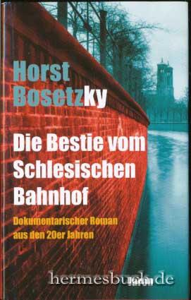 Die Bestie vom Schlesischen Bahnhof. Dokumentarischer Roman aus den 20er Jahren. Orig.-Ausg., 1. Aufl. - Bosetzky, Horst