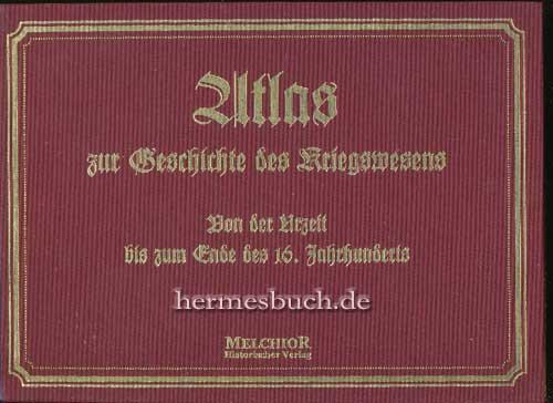 Atlas zur Geschichte des Kriegswesens von der Urzeit bis zum Ende des 16. Jahrhunderts. Bewaffnung, Marsch- u. Kampfweise, Befestigung, Belagerung, Seewesen.