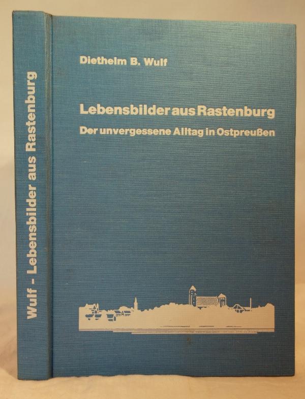 Lebensbilder aus Rastenburg. Der unvergessene Alltag in Ostpreußen. - Wulf, Diethelm B.