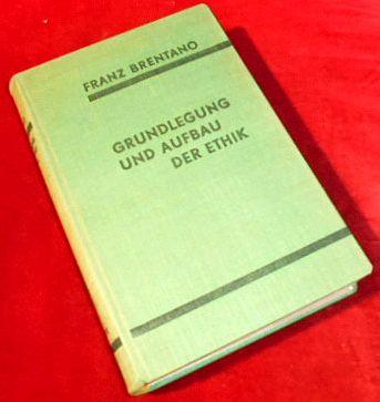 Franz Brentano Grundlegung und Aufbau der Ethik. Nach den Vorlesungen über