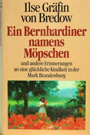 Bredow, Ilse von Gräfin.: Ein Bernhardiner namens Möpschen und andere Erinnerungen an eine glückliche Kindheit in der Mark Brandenburg