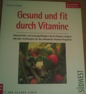 Gesund und fit durch Vitamine Abwehrkräfte und Leistungsfähigkeit durch Vitamine steigern.  Mit über 30 Rezepten für das individuelle Vitamin-Programm