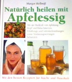 Natürlich heilen mit Apfelessig : Mit der Heilkraft von Apfelessig Kopf- und Halsschmerzen, Erkältungs- und Gelenkerkrankungen sowie Verdauungsstörungen behandeln