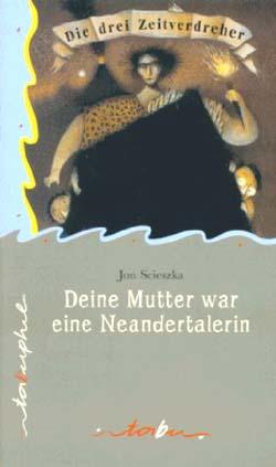 Scieszka, Jon: Die drei Zeitverdreher Teil:   Deine Mutter war eine Neandertalerin Dt. Erstausg.