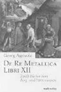 Zwölf Bücher vom Berg- und Hüttenwesen De Re Metallica Libre XII Nachdr. der Ausg. Berlin, VDI-Verl., 1928