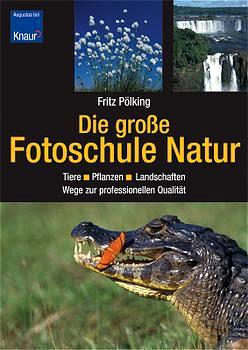 Die  große Fotoschule Natur : Tiere - Pflanzen - Landschaften ; Wege zur professionellen Qualität