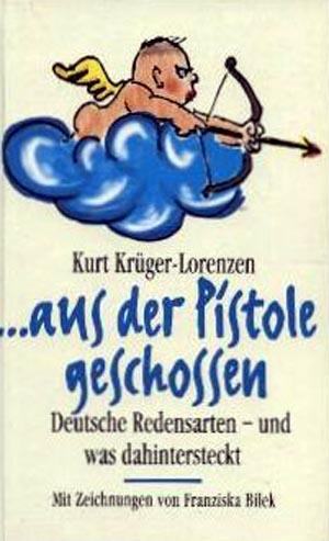 ... aus der Pistole geschossen. Deutsche Redensarten - und was dahintersteckt - Mit Zeichnungen von Franziska Bilek EA