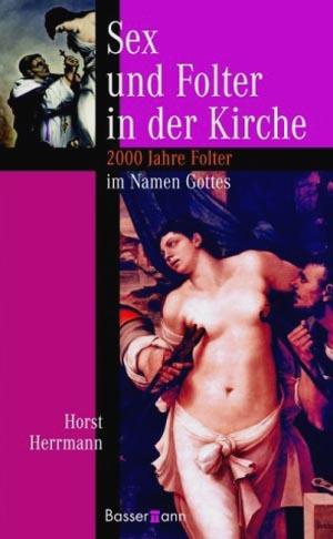 Sex und Folter in der Kirche : 2000 Jahre Folter im Namen Gottes.