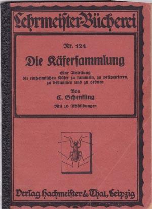Schenkling, C.: Die Käfersammlung. - Eine Anleitung die einheimischen Käfer zu sammeln, zu präparieren, zu bestimmen und zu ordnen. Mit 10 Abbildungen. Lehrmeister-Bücherei Nr. 124. EA.