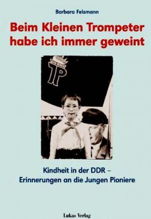 Beim kleinen Trompeter habe ich immer geweint. Kindheit in der DDR -  Erinnerungen an die Jungen Pioniere. Erstausg., 1. Aufl.