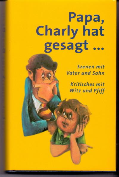 Papa, Charly hat gesagt... . Szenen mit Vater und Sohn. Kritisches mit Witz und Pfiff.