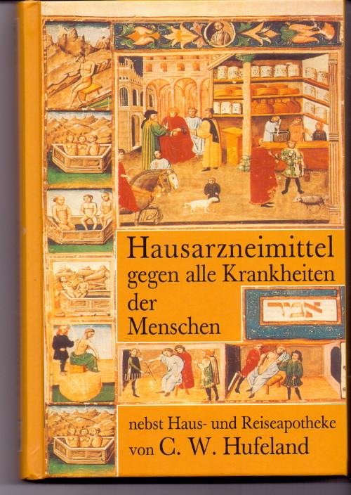 Hausarzneimittel gegen alle Krankheiten der Menschen. nebst Haus- und Reiseapotheke von C.W. Hufeland. Reprint der Orig.-Ausg. Quedlinburg und  Leipzig, Ernst, 1847